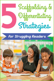 5 Scaffolding and Differentiating Strategies for Your Struggling Readers